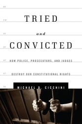 Tried and Convicted - How Police, Prosecutors, and Judges Destroy Our Constitutional Rights ebook by Michael D. Cicchini JD