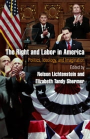 The Right and Labor in America: Politics, Ideology, and Imagination ebook by Lichtenstein, Nelson
