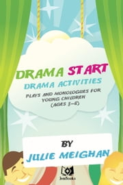 Drama Start, drama activities, plays and monologues for young children (ages 3 to 8). ebook by Julie Meighan