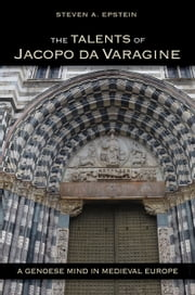 The Talents of Jacopo da Varagine - A Genoese Mind in Medieval Europe ebook by Steven A. Epstein