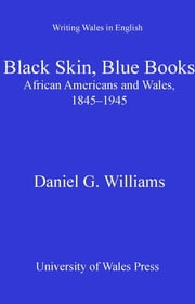 Black Skin, Blue Books - African Americans and Wales, 1845-1945 ebook by Daniel G. Williams