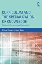 Curriculum and the Specialization of Knowledge ebook by Michael Young,Johan Muller