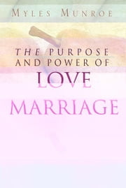 The Purpose and Power of Love & Marriage ebook by Myles Munroe