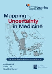 Mapping Uncertainty in Medicne - What to do when you don't know what to do? ebook by Avril Danczak,Alison Lea,Geraldine Murphy