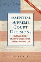 Essential Supreme Court Decisions - Summaries of Leading Cases in U.S. Constitutional Law ebook by John R. Vile
