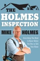 The Holmes Inspection - Everything You Need to Know Before You Buy or Sell Your Home ebook by Mike Holmes