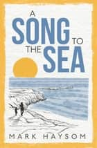 A Song to the Sea ebook by Mark Haysom
