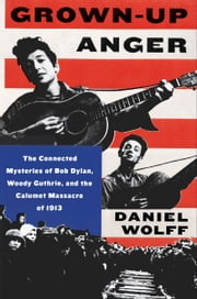 Grown-Up Anger - The Connected Mysteries of Bob Dylan, Woody Guthrie, and the Calumet Massacre of 1913 T ebook by Daniel Wolff
