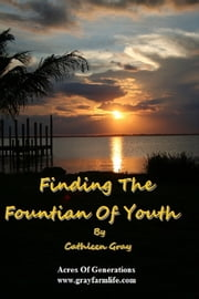 Finding The Fountain Of Youth - 7 Things To Do... Everyday ebook by Cathleen Gray
