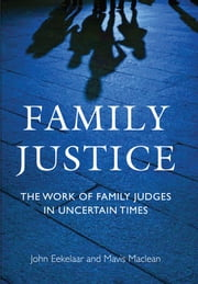 Family Justice - The Work of Family Judges in Uncertain Times ebook by John Eekelaar,Mavis Maclean