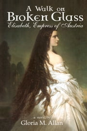 A Walk on Broken Glass - Elisabeth, Empress of Austria ebook by Gloria M. Allan