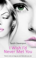 I Wish I'd Never Met You ebook by Tanith Davenport