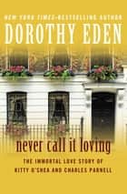 Never Call It Loving - The Immortal Love Story of Kitty O'Shea and Charles Parnell ebook by Dorothy Eden