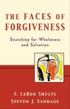 The Faces of Forgiveness - Searching for Wholeness and Salvation ebook by F. LeRon Shults, Steven J. Sandage