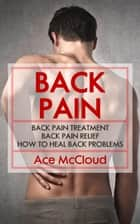 Back Pain: Back Pain Treatment: Back Pain Relief: How To Heal Back Problems ebook by Ace McCloud