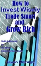 How to Invest Wisely Trade $mart and Grow Rich ebook by Joseph Penningar