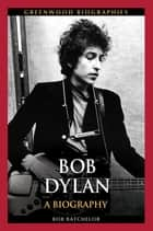 Bob Dylan: A Biography ebook by Bob Batchelor