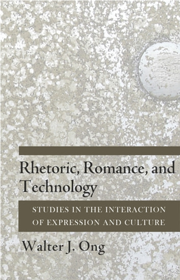 Rhetoric, Romance, and Technology - Studies in the Interaction of Expression and Culture ebook by Walter J. Ong