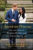 American Princess - The Love Story of Meghan Markle and Prince Harry ebook by Leslie Carroll