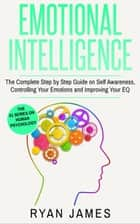 Emotional Intelligence: The Complete Step-by-Step Guide on Self-Awareness, Controlling Your Emotions and Improving Your EQ - Emotional Intelligence Series, #3 ebook by Ryan James