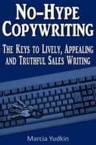 No-Hype Copywriting: The Keys to Lively, Appealing and Truthful Sales Writing ebook by Marcia Yudkin