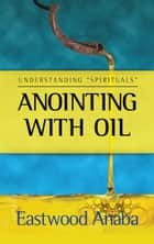 Anointing With Oil ebook by Eastwood Anaba
