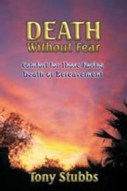 Death Without Fear: Comfort for Those Facing Death or Bereavement ebook by Stubbs, Tony