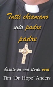Tutti chiamano mio padre padre eBook by Tim 'Dr. Hope' Anders