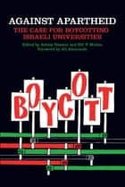 Against Apartheid - The Case for Boycotting Israeli Universities ebook by Bill V. Mullen, Ashley Dawson, Ali Abunimah