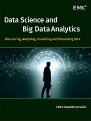 Data Science and Big Data Analytics - Discovering, Analyzing, Visualizing and Presenting Data ebook by EMC Education Services
