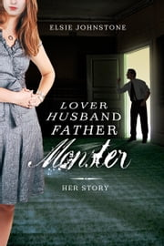 Lover, Husband, Father, Monster: Book 1, Her Story ebook by Elsie Johnstone