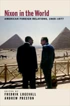 Nixon in the World - American Foreign Relations, 1969-1977 ebook by Fredrik Logevall, Andrew Preston