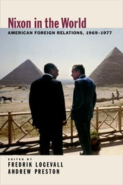 Nixon in the World - American Foreign Relations, 1969-1977 ebook by Fredrik Logevall,Andrew Preston