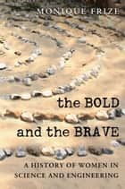 The Bold and the Brave - A History of Women in Science and Engineering ebook by Monique Frize