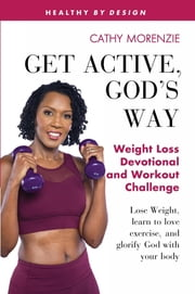 Get Active, God's Way: Weight Loss Devotional and Workout Challenge - Lose weight, learn to love exercise, and glorify God with your body ebook by Cathy Morenzie