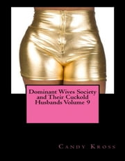 Dominant Wives Society and Their Cuckold Husbands Volume 9 ebook by Candy Kross