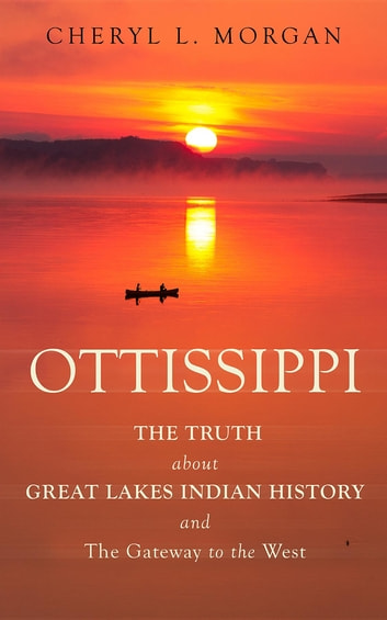 OTTISSIPPI THE TRUTH about GREAT LAKES INDIAN HISTORY and The Gateway to  the West