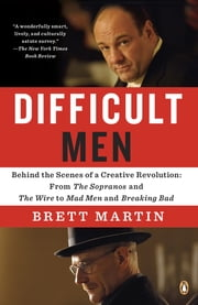 Difficult Men - Behind the Scenes of a Creative Revolution: From The Sopranos and The Wire to Ma d Men and Breaking Bad ebook by Brett Martin