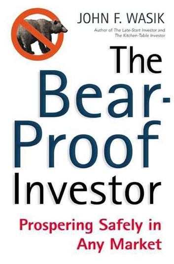 The Bear-Proof Investor - Prospering Safely in Any Market ebook by John F. Wasik