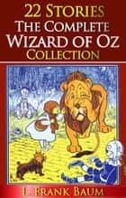 The Complete Wizard of Oz Collection (All 22 Stories With Active Table of Contents) ebook by L. Frank Baum