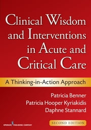 Clinical Wisdom and Interventions in Acute and Critical Care, Second Edition - A Thinking-in-Action Approach ebook by Patricia Benner, RN, PhD, FAAN,Patricia Hooper-Kyriakidis, PhD, MSN,Daphne Stannard, RN, PhD, CCRN