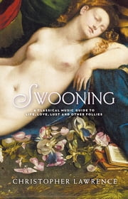 Swooning - A Classical Music Guide to Life, Love, Lust and Other Follies ebook by Christopher Lawrence