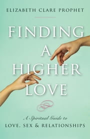 Finding a Higher Love - A Spiritual Guide to Love, Sex & Relationships ebook by Elizabeth Clare Prophet