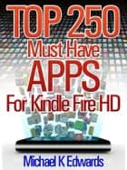 Top 250 Must-Have Apps for Kindle Fire HD - Amazon's Appstore for Android Has Everything You Need to Be Entertained! ebook by Michael Edwards