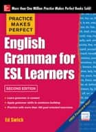 Practice Makes Perfect English Grammar for ESL Learners, 2nd Edition ebook by Ed Swick