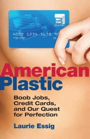 American Plastic - Boob Jobs, Credit Cards, and Our Quest for Perfection ebook by Laurie Essig