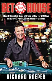 Bet the House - How I Gambled Over a Grand a Day for 30 Days on Sports, Poker, and Games of Chance ebook by Richard Roeper