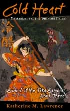 Cold Heart: Yamabuki vs. the Shinobi Priest (Sword of the Taka Samurai, Book Three) ebook by Katherine M. Lawrence