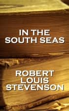 Robert Louis Stevenson - In The South Seas ebook by Robert Louis Stevenson
