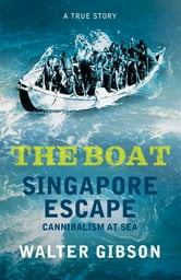 The Boat: Singapore Escape, Cannibalism at Sea - Singapore Escape, Cannibalism at Sea ebook by Walter Gibson